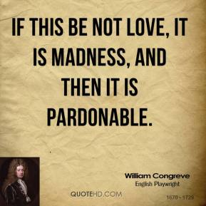 William Congreve - If this be not love, it is madness, and then it is pardonable.