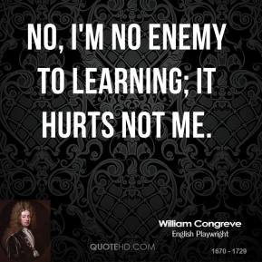 William Congreve - No, I'm no enemy to learning; it hurts not me.