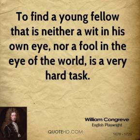 To find a young fellow that is neither a wit in his own eye, nor a fool in the eye of the world, is a very hard task.