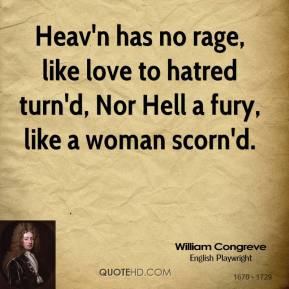 William Congreve  - Heav'n has no rage, like love to hatred turn'd, Nor Hell a fury, like a woman scorn'd.
