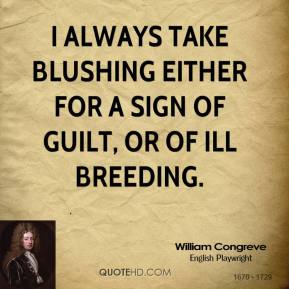 William Congreve  - I always take blushing either for a sign of guilt, or of ill breeding.