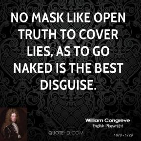 William Congreve  - No mask like open truth to cover lies, As to go naked is the best disguise.