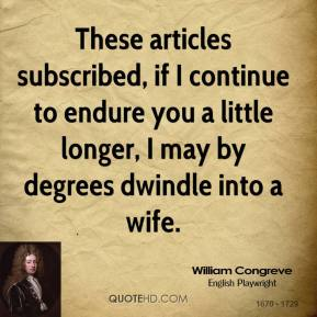William Congreve  - These articles subscribed, if I continue to endure you a little longer, I may by degrees dwindle into a wife.