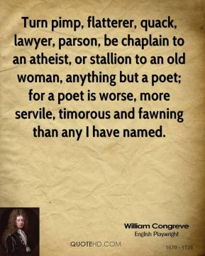 William Congreve  - Turn pimp, flatterer, quack, lawyer, parson, be chaplain to an atheist, or stallion to an old woman, anything but a poet; for a poet is worse, more servile, timorous and fawning than any I have named.