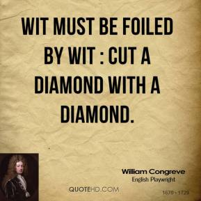 William Congreve  - Wit must be foiled by wit : cut a diamond with a diamond.