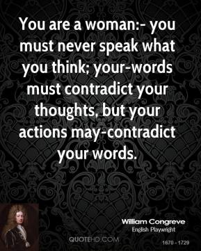 William Congreve  - You are a woman:- you must never speak what you think; your-words must contradict your thoughts, but your actions may-contradict your words.