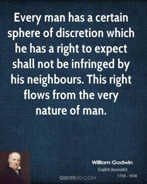 William Godwin - Every man has a certain sphere of discretion which he has a right to expect shall not be infringed by his neighbours. This right flows from the very nature of man.