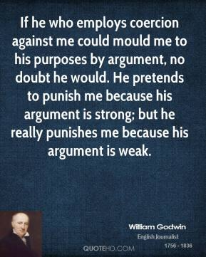 William Godwin - If he who employs coercion against me could mould me to his purposes by argument, no doubt he would. He pretends to punish me because his argument is strong; but he really punishes me because his argument is weak.