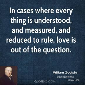 William Godwin - In cases where every thing is understood, and measured, and reduced to rule, love is out of the question.