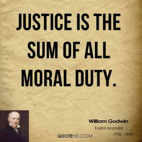 William Godwin - Justice is the sum of all moral duty.
