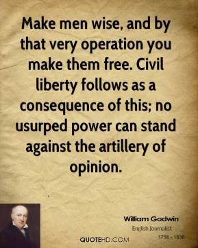 William Godwin - Make men wise, and by that very operation you make them free. Civil liberty follows as a consequence of this; no usurped power can stand against the artillery of opinion.