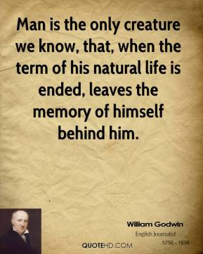 Man is the only creature we know, that, when the term of his natural life is ended, leaves the memory of himself behind him.