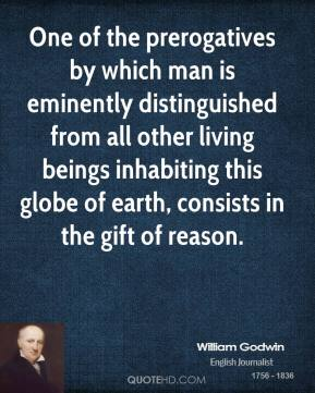 William Godwin - One of the prerogatives by which man is eminently distinguished from all other living beings inhabiting this globe of earth, consists in the gift of reason.
