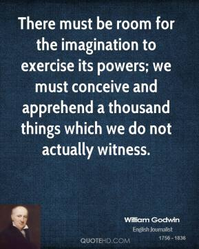William Godwin - There must be room for the imagination to exercise its powers; we must conceive and apprehend a thousand things which we do not actually witness.