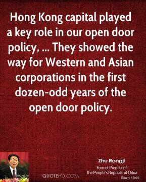 Hong Kong capital played a key role in our open door policy, ... They showed the way for Western and Asian corporations in the first dozen-odd years of the open door policy.