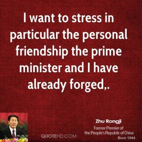 I want to stress in particular the personal friendship the prime minister and I have already forged.