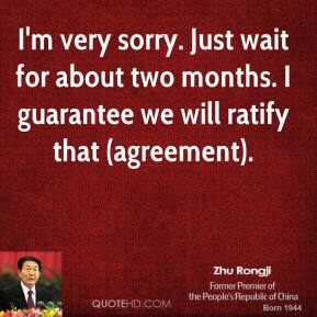 I'm very sorry. Just wait for about two months. I guarantee we will ratify that (agreement).