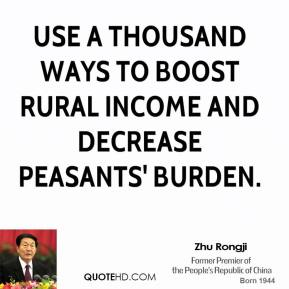 Zhu Rongji  - use a thousand ways to boost rural income and decrease peasants' burden.