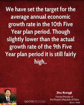 Zhu Rongji  - We have set the target for the average annual economic growth rate in the 10th Five Year plan period. Though slightly lower than the actual growth rate of the 9th Five Year plan period it is still fairly high.