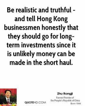 Zhu Rongji - Be realistic and truthful - and tell Hong Kong businessmen honestly that they should go for long-term investments since it is unlikely money can be made in the short haul.