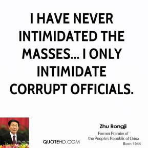 I have never intimidated the masses... I only intimidate corrupt officials.