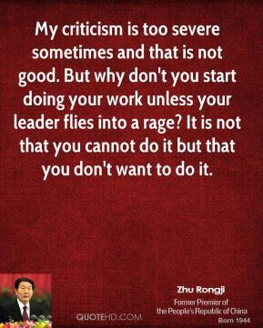 My criticism is too severe sometimes and that is not good. But why don't you start doing your work unless your leader flies into a rage? It is not that you cannot do it but that you don't want to do it.
