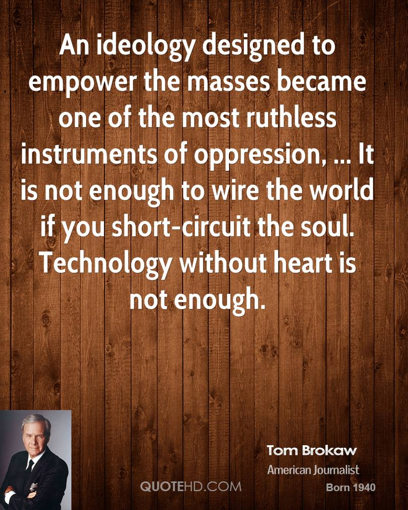 An ideology designed to empower the masses became one of the most ruthless instruments of oppression, ... It is not enough to wire the world if you short-circuit the soul. Technology without heart is not enough.