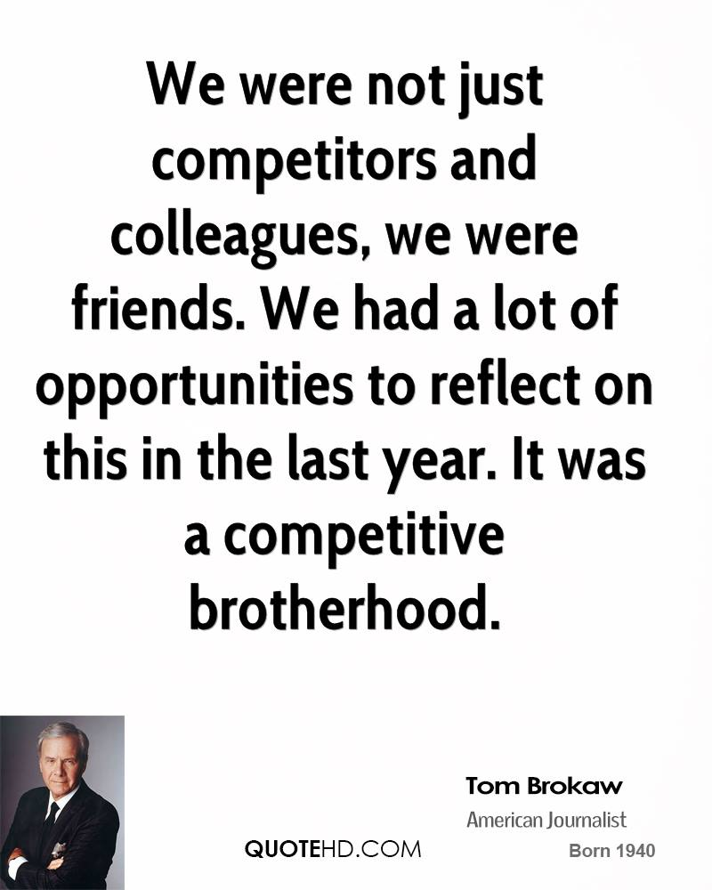 We were not just competitors and colleagues, we were friends. We had a lot of opportunities to reflect on this in the last year. It was a competitive brotherhood.