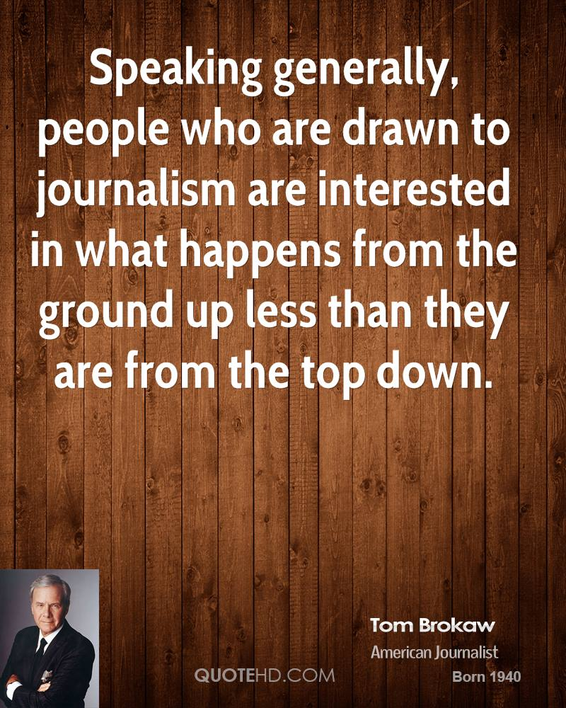 Speaking generally, people who are drawn to journalism are interested in what happens from the ground up less than they are from the top down.