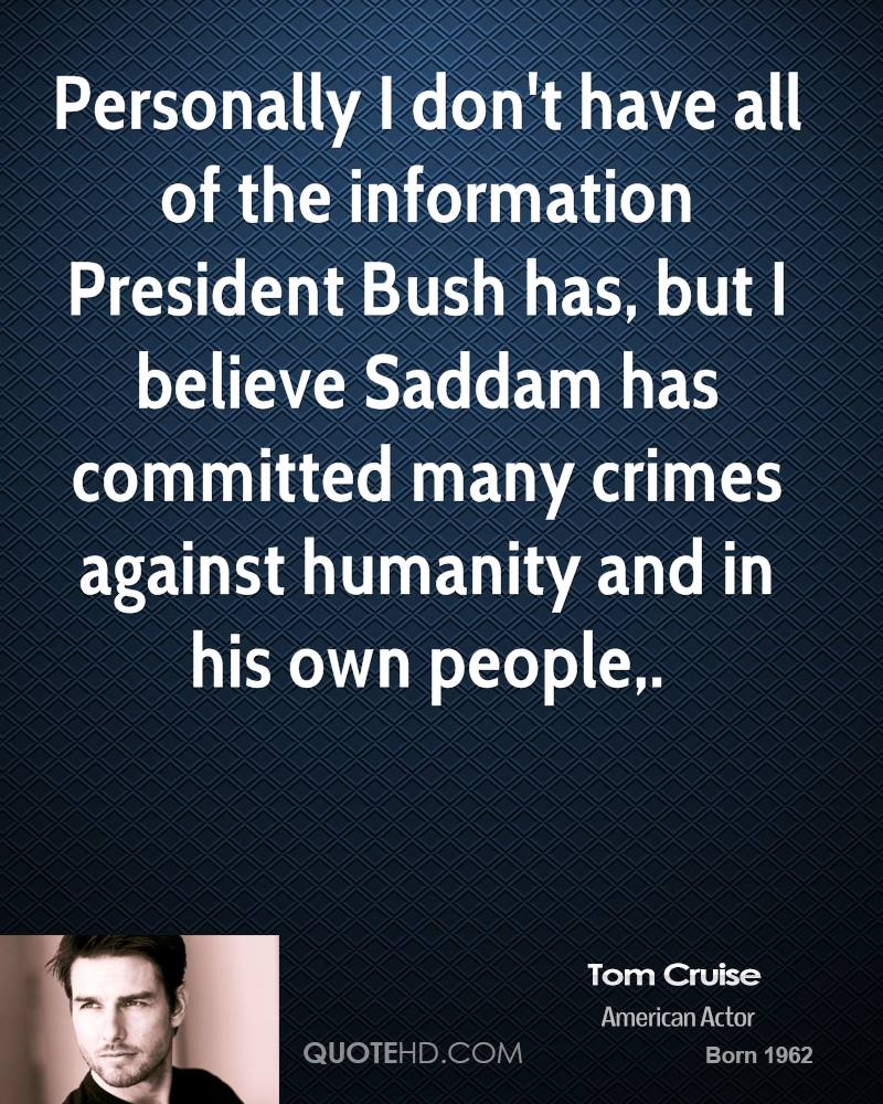 Personally I don't have all of the information President Bush has, but I believe Saddam has committed many crimes against humanity and in his own people.