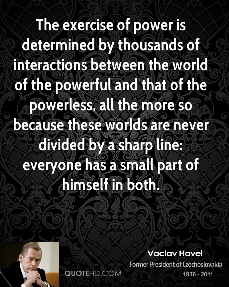 The exercise of power is determined by thousands of interactions between the world of the powerful and that of the powerless, all the more so because these worlds are never divided by a sharp line: everyone has a small part of himself in both.