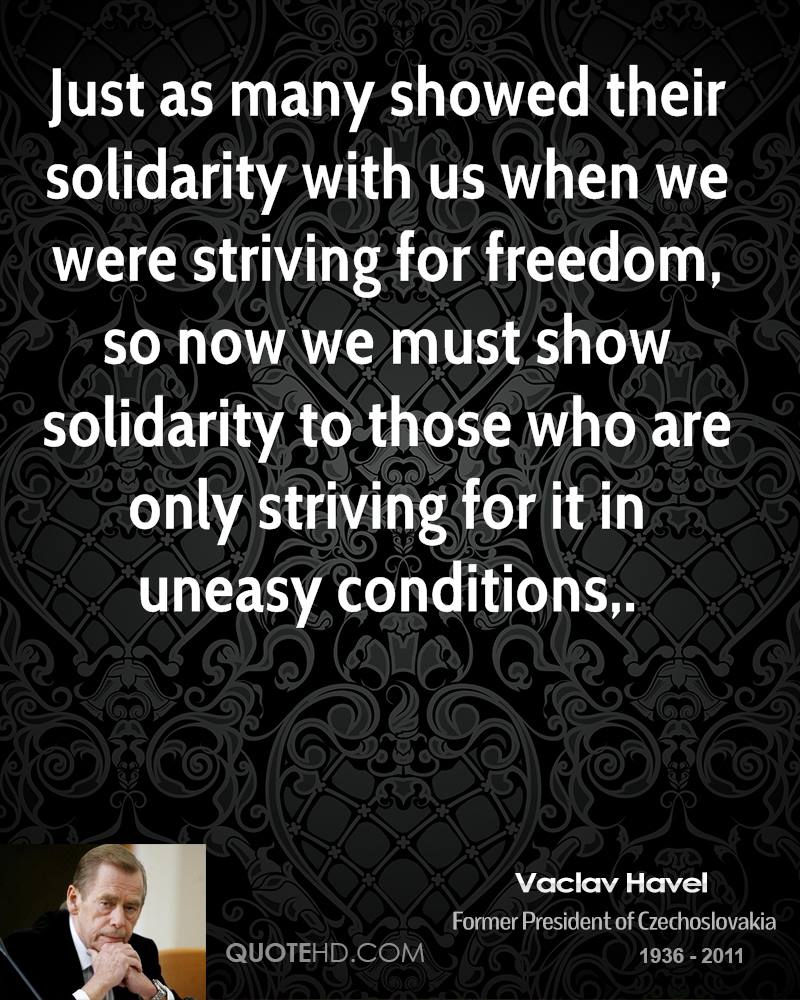 Just as many showed their solidarity with us when we were striving for freedom, so now we must show solidarity to those who are only striving for it in uneasy conditions.