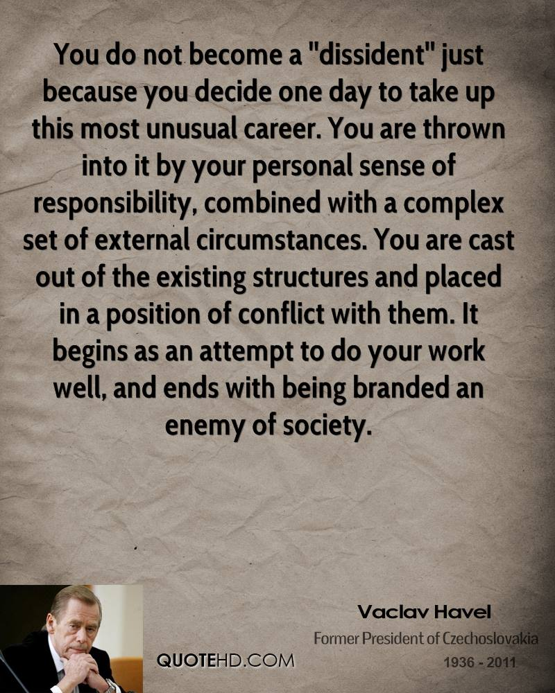 You do not become a ''dissident'' just because you decide one day to take up this most unusual career. You are thrown into it by your personal sense of responsibility, combined with a complex set of external circumstances. You are cast out of the existing structures and placed in a position of conflict with them. It begins as an attempt to do your work well, and ends with being branded an enemy of society.
