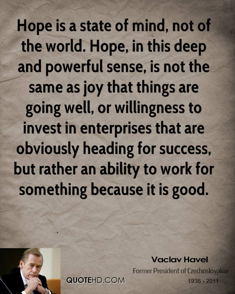 Hope is a state of mind, not of the world. Hope, in this deep and powerful sense, is not the same as joy that things are going well, or willingness to invest in enterprises that are obviously heading for success, but rather an ability to work for something because it is good.