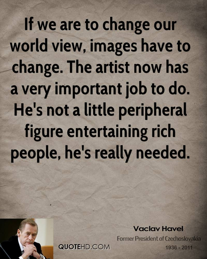 If we are to change our world view, images have to change. The artist now has a very important job to do. He's not a little peripheral figure entertaining rich people, he's really needed.