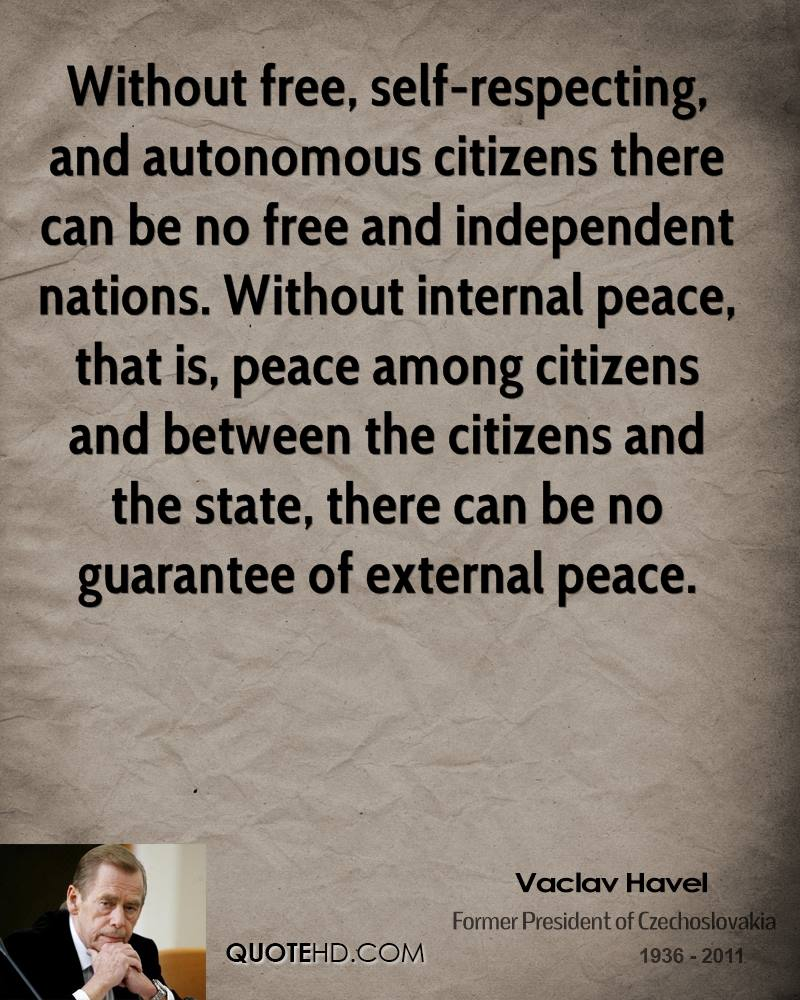 Without free, self-respecting, and autonomous citizens there can be no free and independent nations. Without internal peace, that is, peace among citizens and between the citizens and the state, there can be no guarantee of external peace.