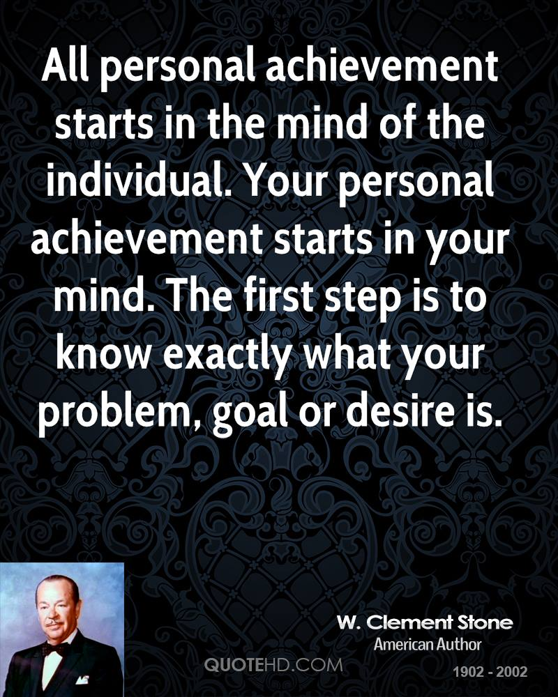 All personal achievement starts in the mind of the individual. Your personal achievement starts in your mind. The first step is to know exactly what your problem, goal or desire is.