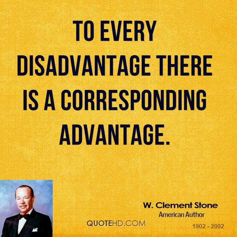 To every disadvantage there is a corresponding advantage.