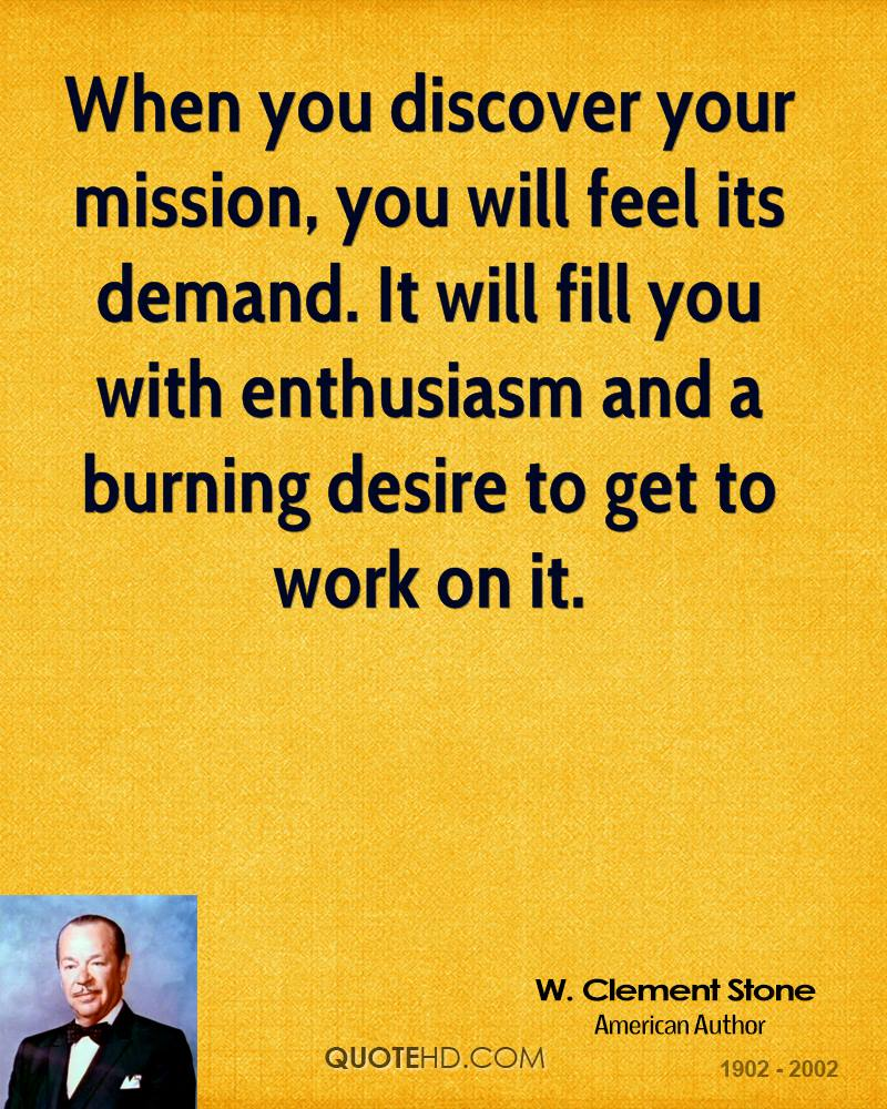 When you discover your mission, you will feel its demand. It will fill you with enthusiasm and a burning desire to get to work on it.