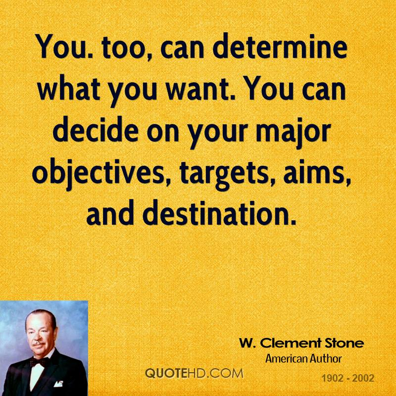 You. too, can determine what you want. You can decide on your major objectives, targets, aims, and destination.