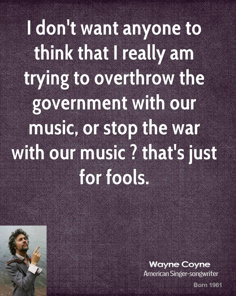 I don't want anyone to think that I really am trying to overthrow the government with our music, or stop the war with our music ? that's just for fools.