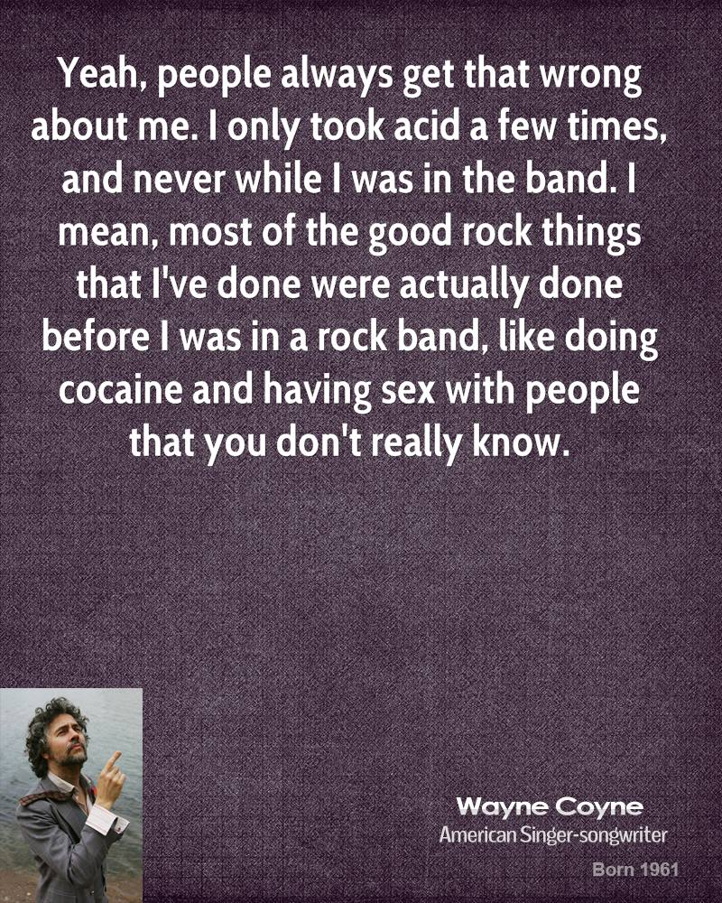 Yeah, people always get that wrong about me. I only took acid a few times, and never while I was in the band. I mean, most of the good rock things that I've done were actually done before I was in a rock band, like doing cocaine and having sex with people that you don't really know.