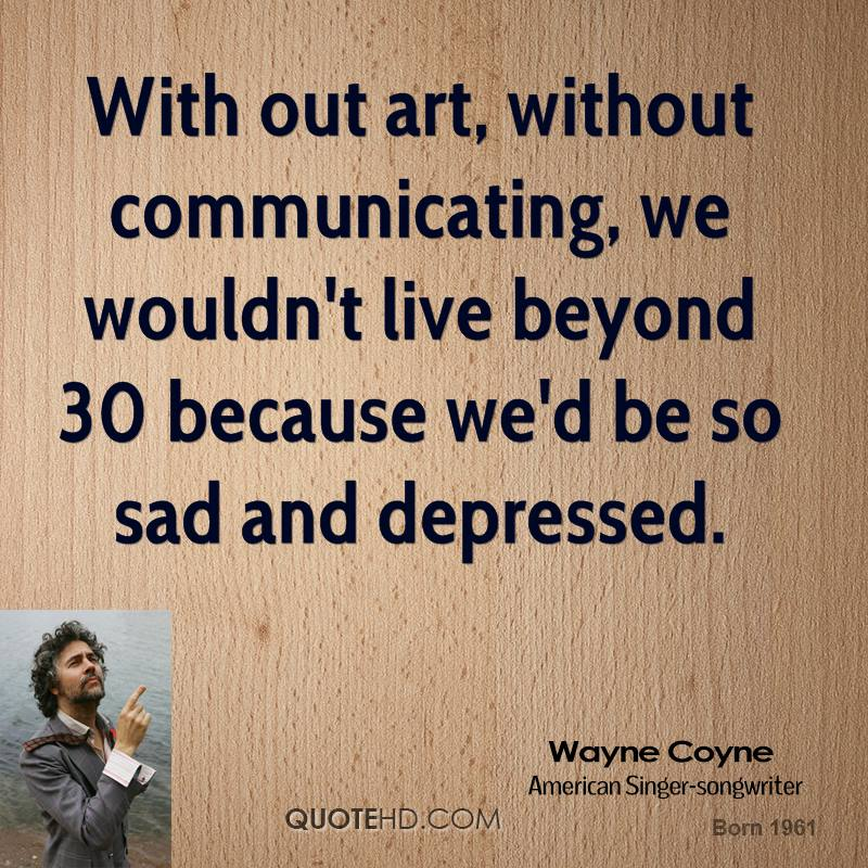 With out art, without communicating, we wouldn't live beyond 30 because we'd be so sad and depressed.