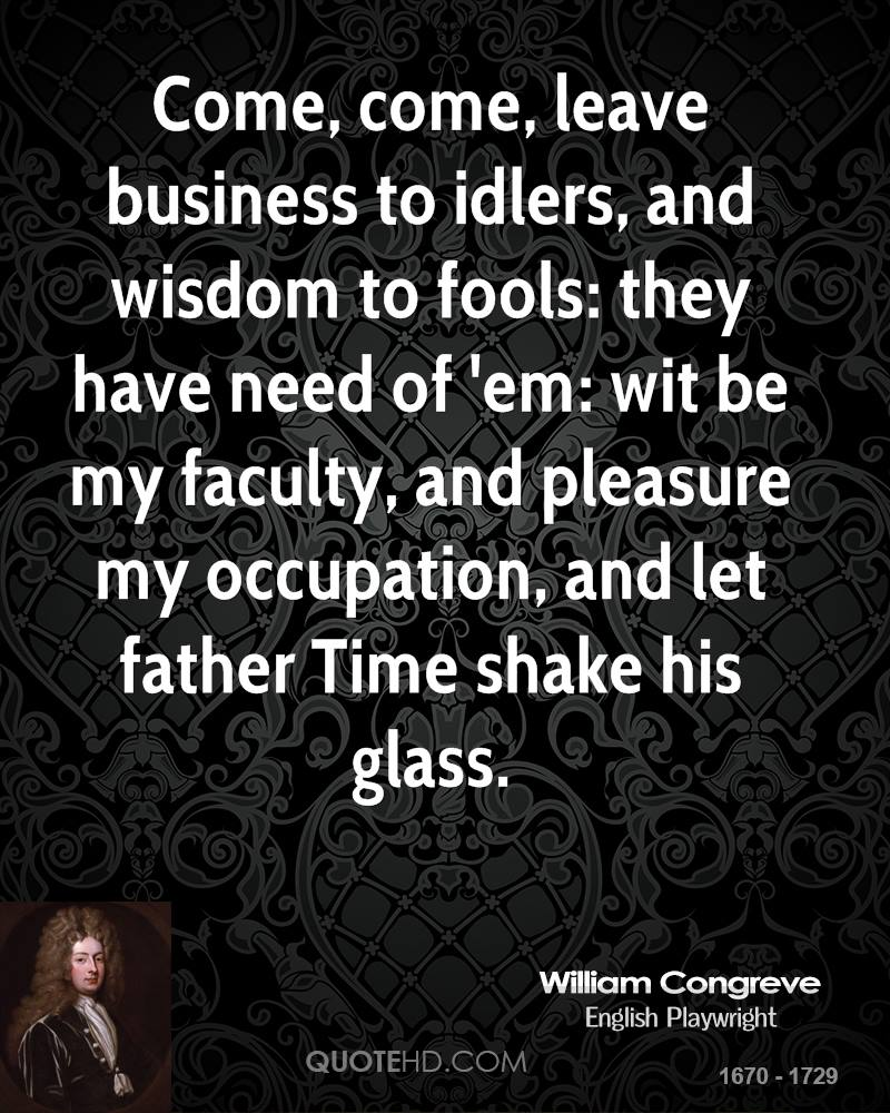 Come, come, leave business to idlers, and wisdom to fools: they have need of 'em: wit be my faculty, and pleasure my occupation, and let father Time shake his glass.