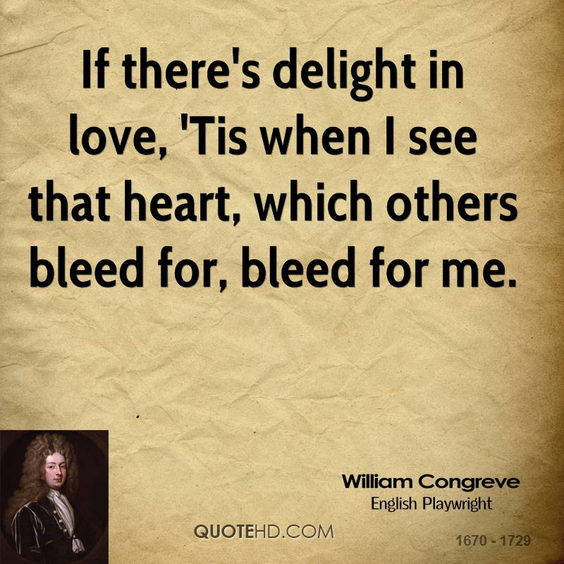 If there's delight in love, 'Tis when I see that heart, which others bleed for, bleed for me.