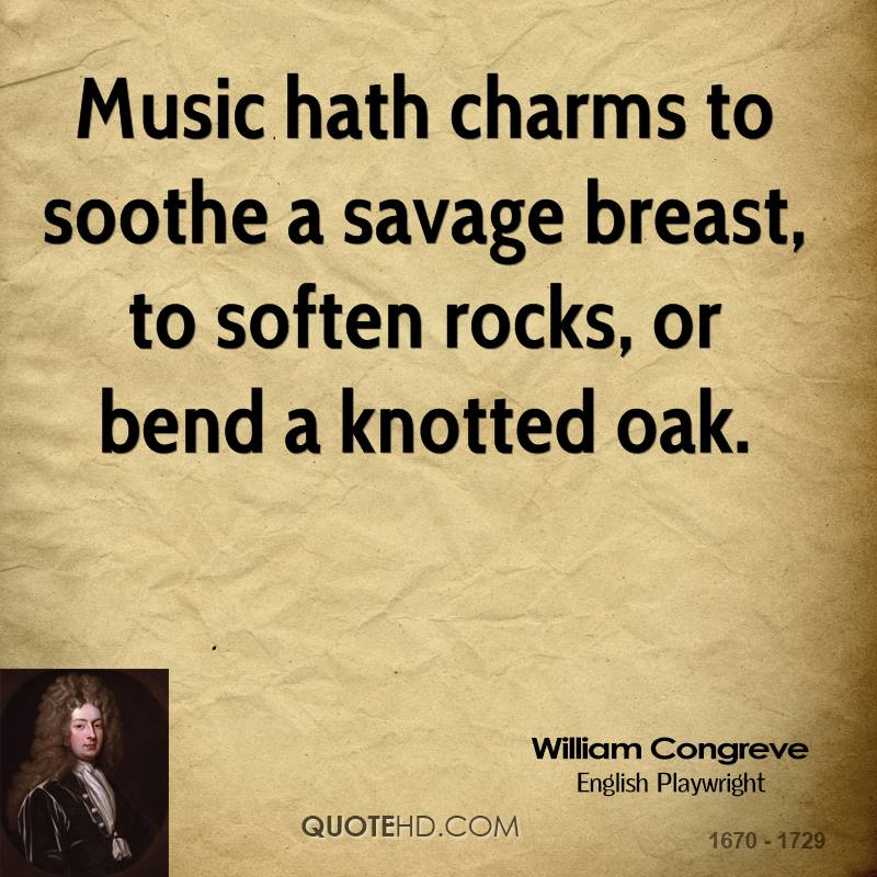 Music hath charms to soothe a savage breast, to soften rocks, or bend a knotted oak.