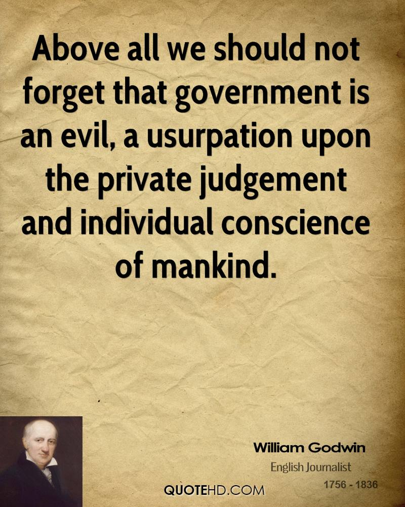 Above all we should not forget that government is an evil, a usurpation upon the private judgement and individual conscience of mankind.