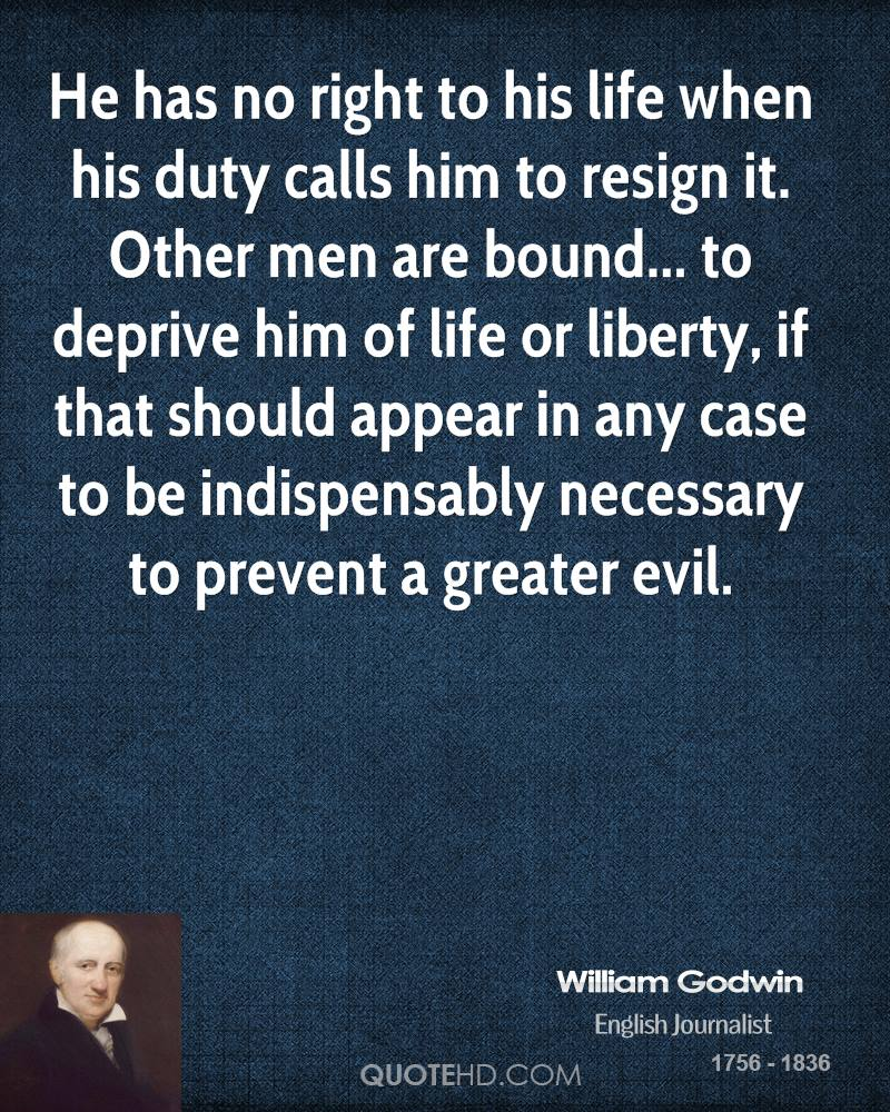 He has no right to his life when his duty calls him to resign it. Other men are bound... to deprive him of life or liberty, if that should appear in any case to be indispensably necessary to prevent a greater evil.