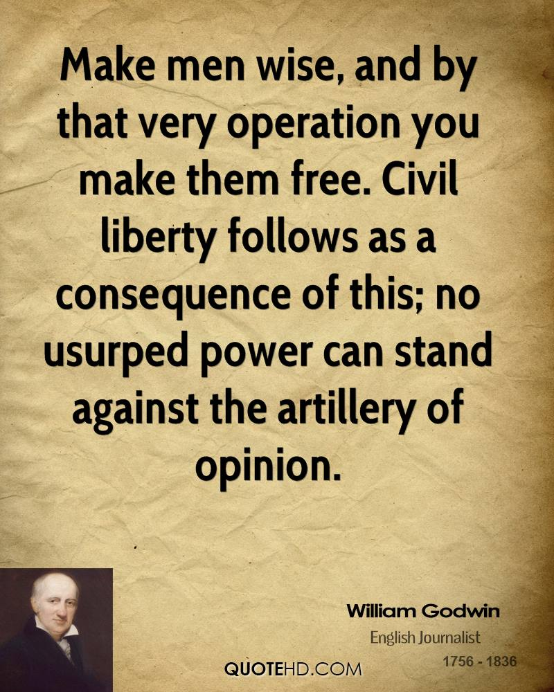 Make men wise, and by that very operation you make them free. Civil liberty follows as a consequence of this; no usurped power can stand against the artillery of opinion.
