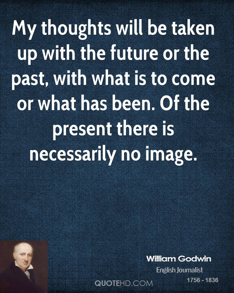 My thoughts will be taken up with the future or the past, with what is to come or what has been. Of the present there is necessarily no image.